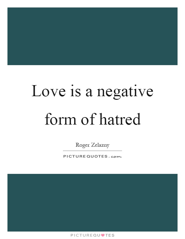 Love is a negative form of hatred Picture Quote #1