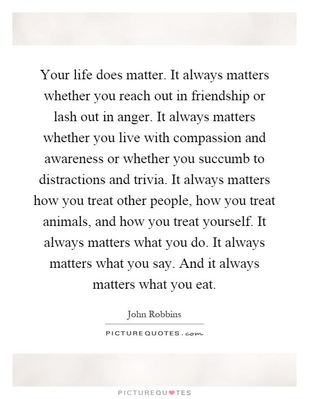 Your life does matter. It always matters whether you reach out in friendship or lash out in anger. It always matters whether you live with compassion and awareness or whether you succumb to distractions and trivia. It always matters how you treat other people, how you treat animals, and how you treat yourself. It always matters what you do. It always matters what you say. And it always matters what you eat Picture Quote #1
