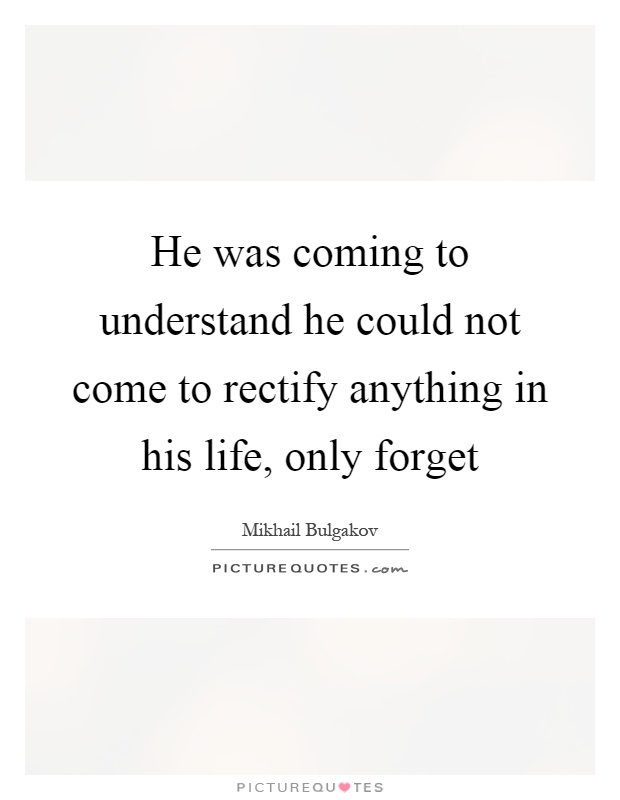 He was coming to understand he could not come to rectify anything in his life, only forget Picture Quote #1