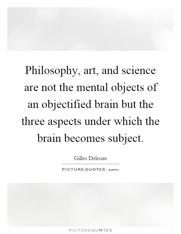 Philosophy, art, and science are not the mental objects of an objectified brain but the three aspects under which the brain becomes subject Picture Quote #1