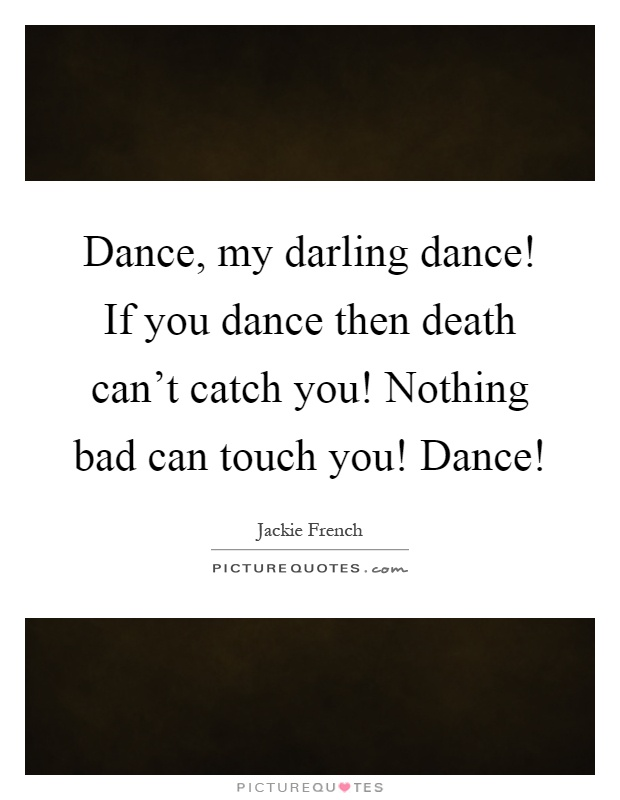Dance, my darling dance! If you dance then death can't catch you! Nothing bad can touch you! Dance! Picture Quote #1