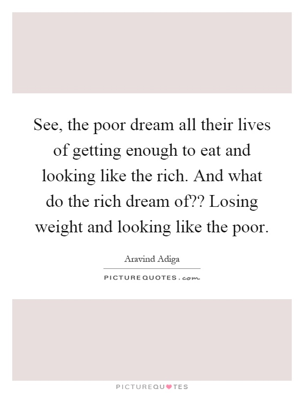 See, the poor dream all their lives of getting enough to eat and looking like the rich. And what do the rich dream of?? Losing weight and looking like the poor Picture Quote #1