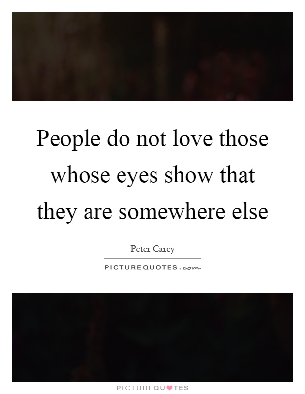 People do not love those whose eyes show that they are somewhere else Picture Quote #1