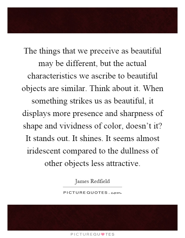 The things that we preceive as beautiful may be different, but the actual characteristics we ascribe to beautiful objects are similar. Think about it. When something strikes us as beautiful, it displays more presence and sharpness of shape and vividness of color, doesn't it? It stands out. It shines. It seems almost iridescent compared to the dullness of other objects less attractive Picture Quote #1