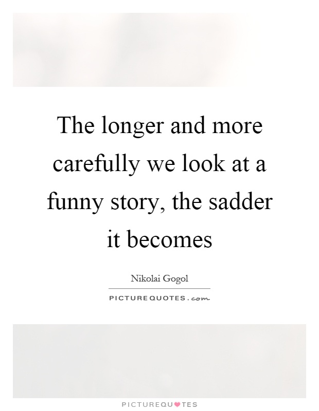 The longer and more carefully we look at a funny story, the sadder it becomes Picture Quote #1