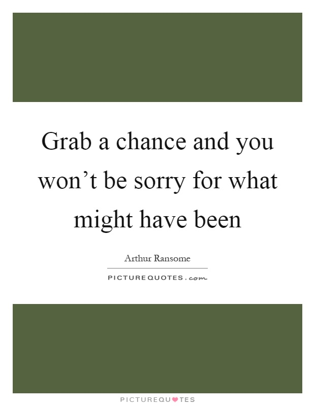 Grab a chance and you won't be sorry for what might have been Picture Quote #1