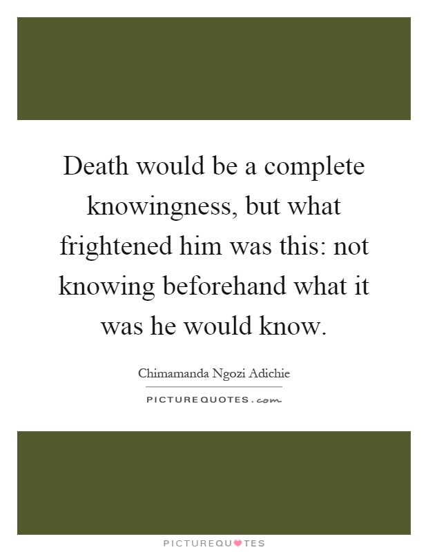Death would be a complete knowingness, but what frightened him was this: not knowing beforehand what it was he would know Picture Quote #1