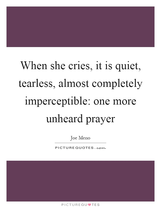 When she cries, it is quiet, tearless, almost completely imperceptible: one more unheard prayer Picture Quote #1