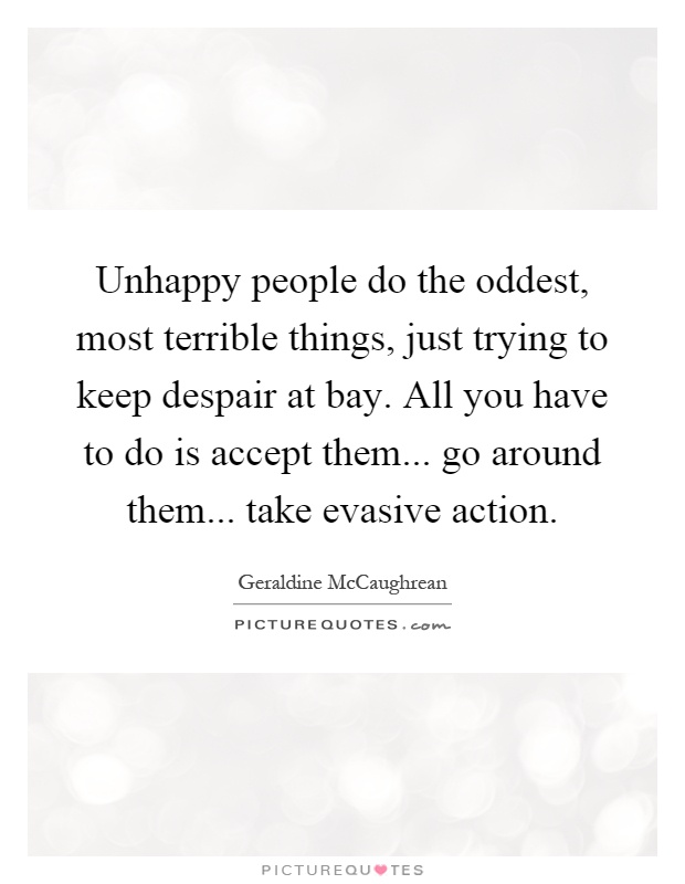 Unhappy people do the oddest, most terrible things, just trying to keep despair at bay. All you have to do is accept them... go around them... take evasive action Picture Quote #1