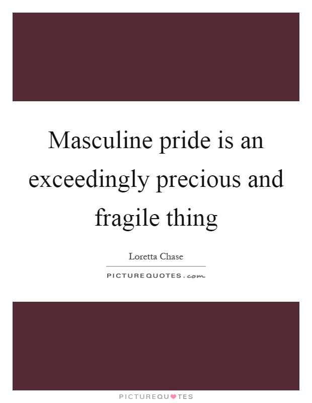 Masculine pride is an exceedingly precious and fragile thing Picture Quote #1