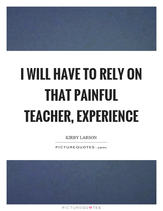 I will have to rely on that painful teacher, experience Picture Quote #1