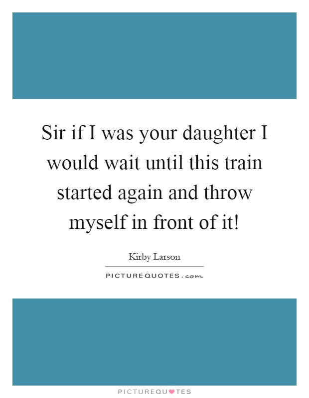 Sir if I was your daughter I would wait until this train started again and throw myself in front of it! Picture Quote #1