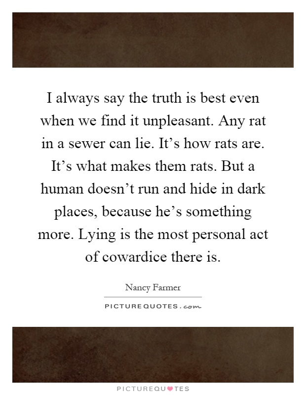 I always say the truth is best even when we find it unpleasant. Any rat in a sewer can lie. It's how rats are. It's what makes them rats. But a human doesn't run and hide in dark places, because he's something more. Lying is the most personal act of cowardice there is Picture Quote #1
