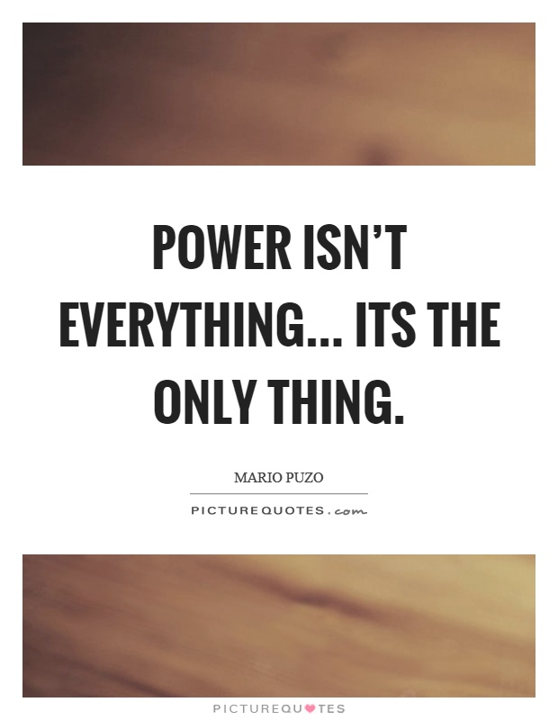 Power isn't everything... its the only thing Picture Quote #1
