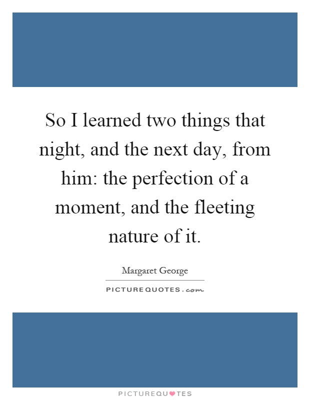 So I learned two things that night, and the next day, from him: the perfection of a moment, and the fleeting nature of it Picture Quote #1