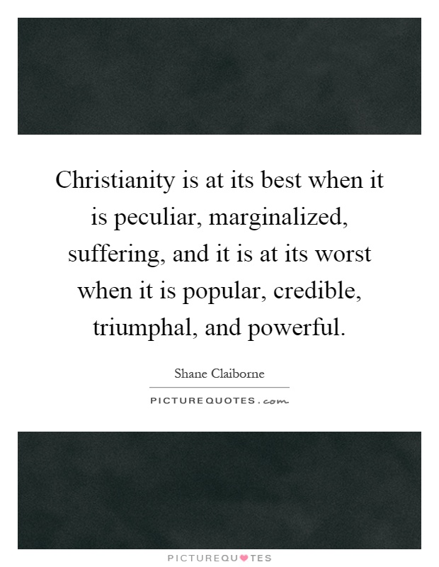 Christianity is at its best when it is peculiar, marginalized, suffering, and it is at its worst when it is popular, credible, triumphal, and powerful Picture Quote #1