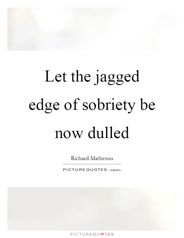 Let the jagged edge of sobriety be now dulled Picture Quote #1