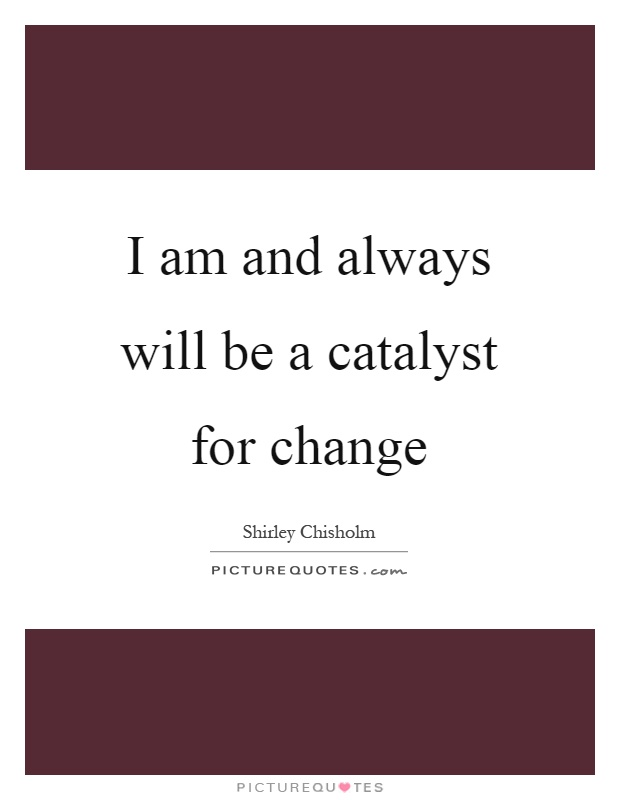 I am and always will be a catalyst for change Picture Quote #1
