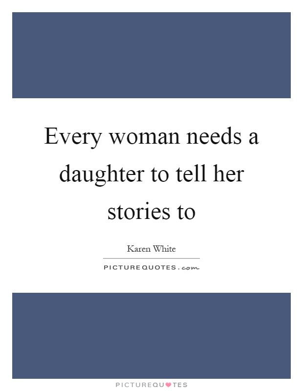 Every woman needs a daughter to tell her stories to Picture Quote #1