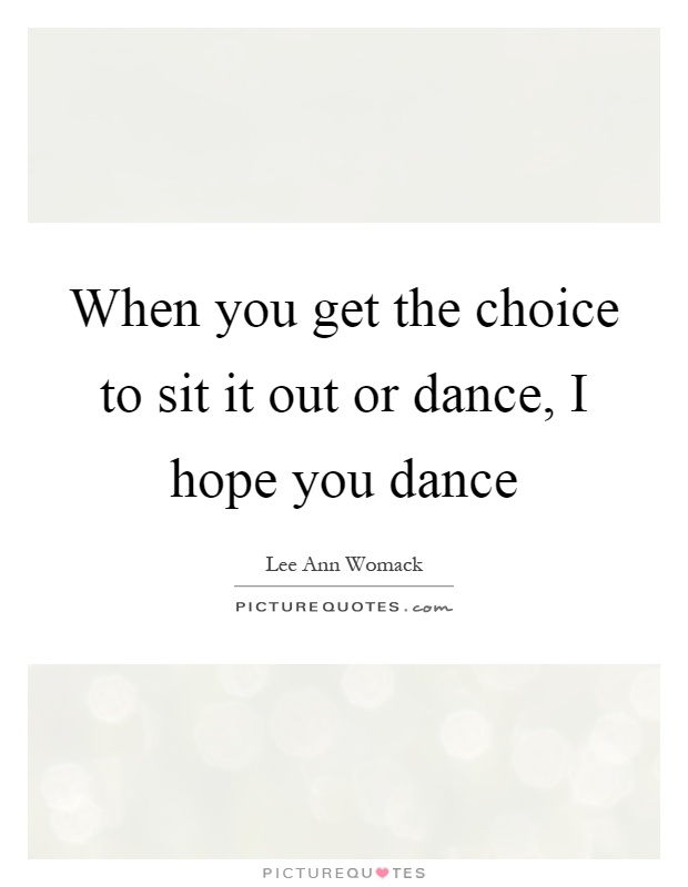 When you get the choice to sit it out or dance, I hope you dance Picture Quote #1