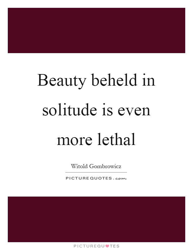 Beauty beheld in solitude is even more lethal Picture Quote #1