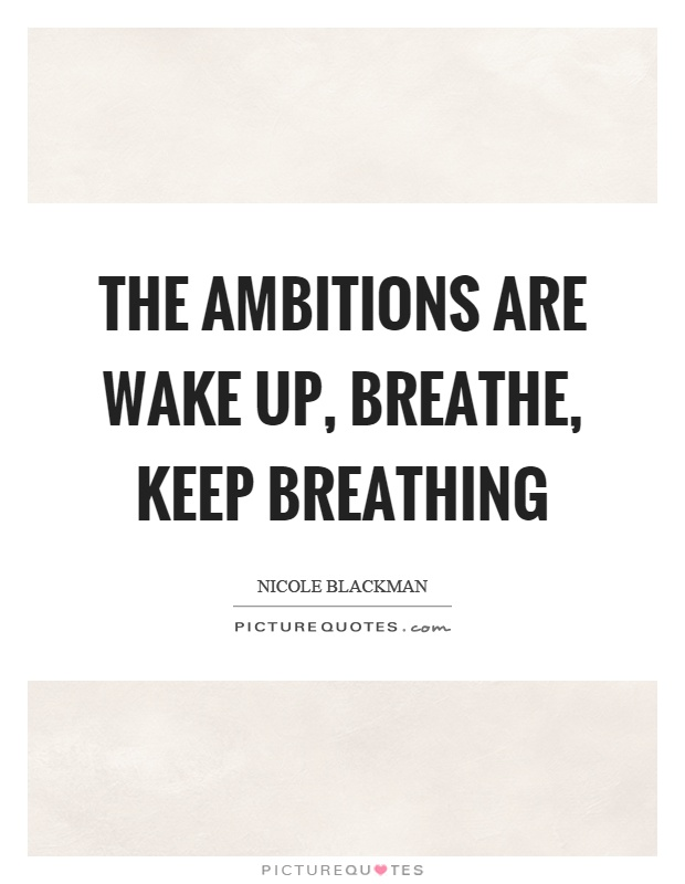 The ambitions are wake up, breathe, keep breathing Picture Quote #1