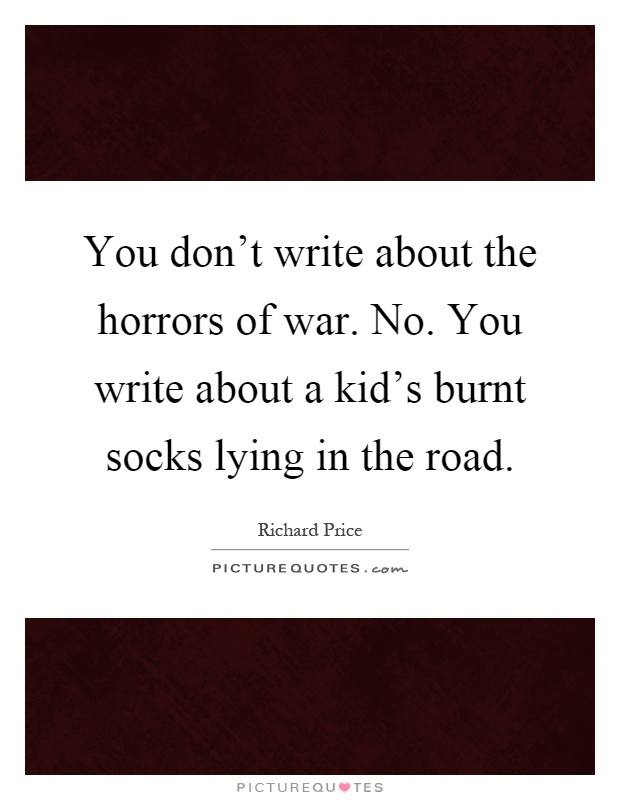 You don't write about the horrors of war. No. You write about a kid's burnt socks lying in the road Picture Quote #1
