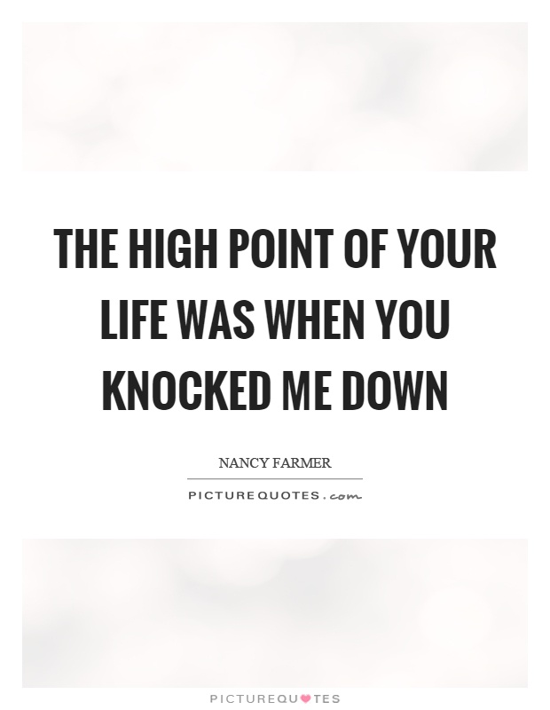 The high point of your life was when you knocked me down Picture Quote #1