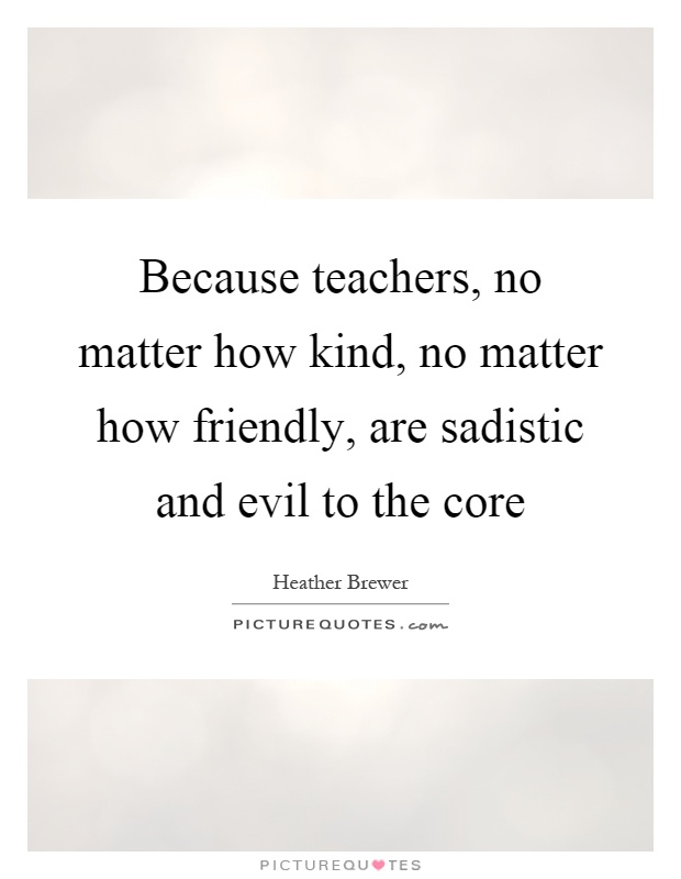 Because teachers, no matter how kind, no matter how friendly, are sadistic and evil to the core Picture Quote #1