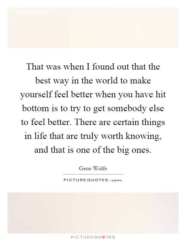 That was when I found out that the best way in the world to make yourself feel better when you have hit bottom is to try to get somebody else to feel better. There are certain things in life that are truly worth knowing, and that is one of the big ones Picture Quote #1