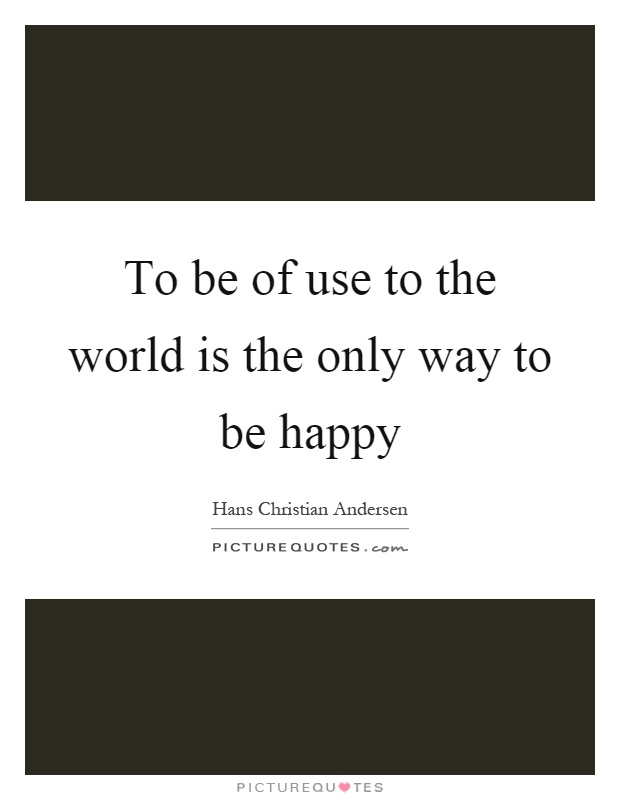 To be of use to the world is the only way to be happy Picture Quote #1