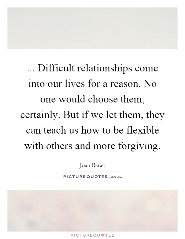 ... Difficult relationships come into our lives for a reason. No one would choose them, certainly. But if we let them, they can teach us how to be flexible with others and more forgiving Picture Quote #1