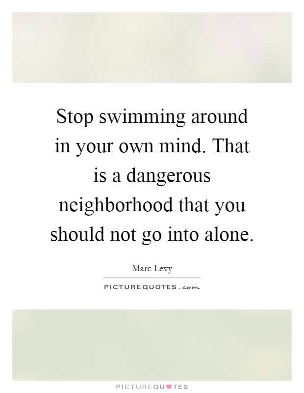 Stop swimming around in your own mind. That is a dangerous neighborhood that you should not go into alone Picture Quote #1