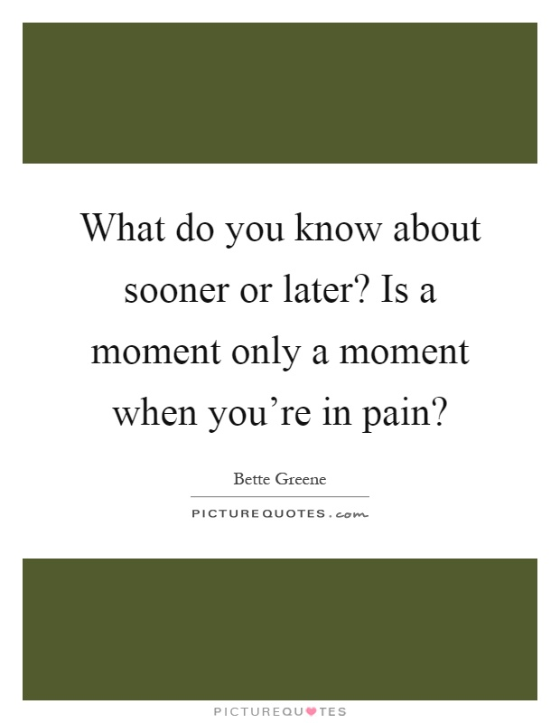 What do you know about sooner or later? Is a moment only a moment when you're in pain? Picture Quote #1