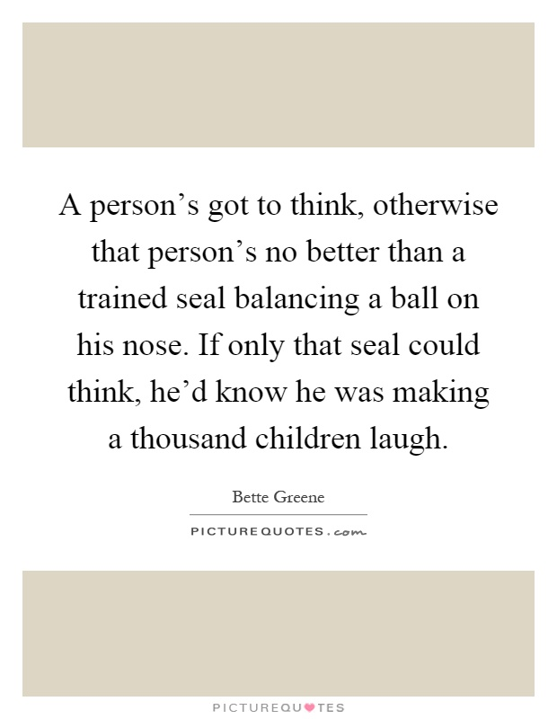 A person's got to think, otherwise that person's no better than a trained seal balancing a ball on his nose. If only that seal could think, he'd know he was making a thousand children laugh Picture Quote #1