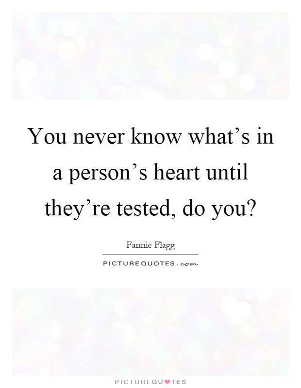 You never know what's in a person's heart until they're tested, do you? Picture Quote #1