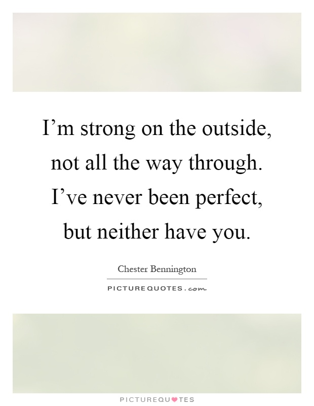 I'm strong on the outside, not all the way through. I've never been perfect, but neither have you Picture Quote #1