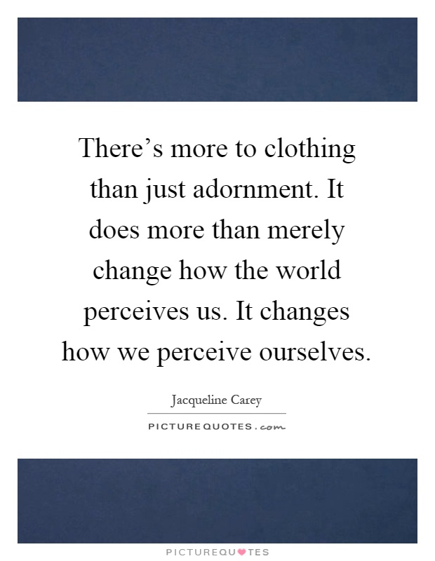There's more to clothing than just adornment. It does more than merely change how the world perceives us. It changes how we perceive ourselves Picture Quote #1