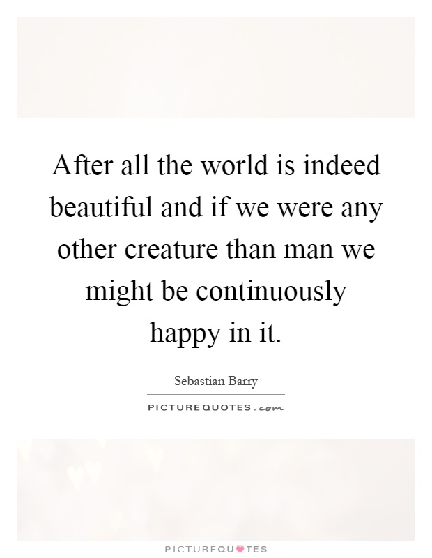 After all the world is indeed beautiful and if we were any other creature than man we might be continuously happy in it Picture Quote #1