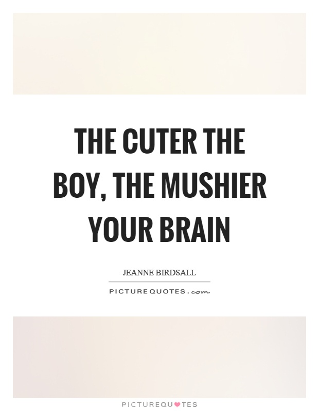 The cuter the boy, the mushier your brain Picture Quote #1