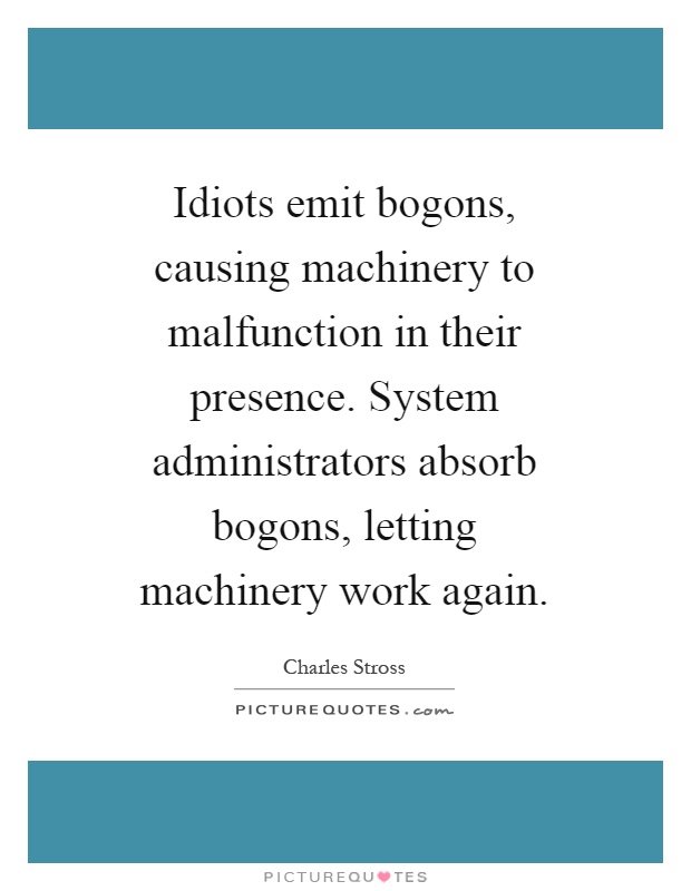 Idiots emit bogons, causing machinery to malfunction in their presence. System administrators absorb bogons, letting machinery work again Picture Quote #1