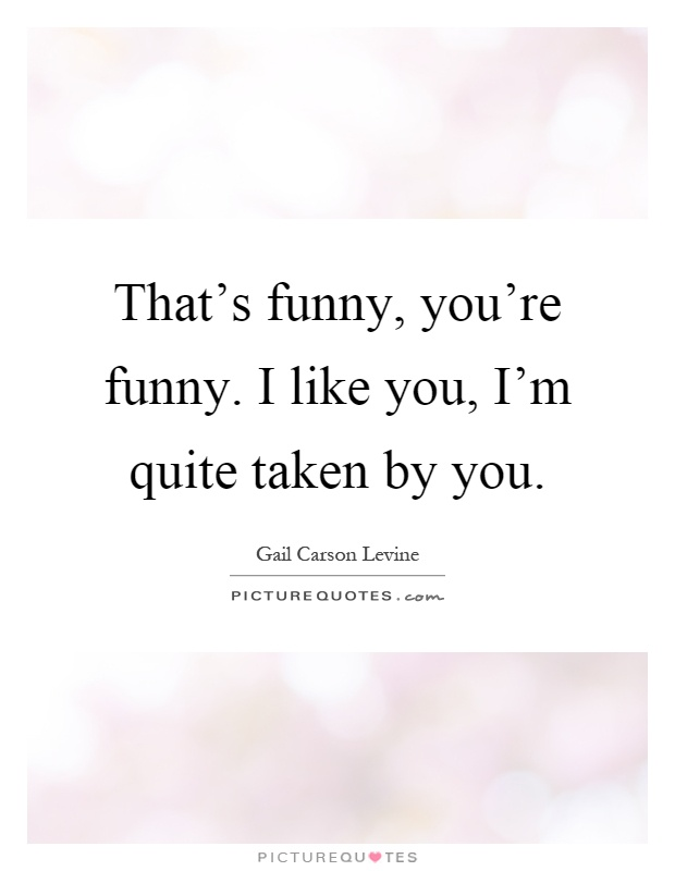 That's funny, you're funny. I like you, I'm quite taken by you Picture Quote #1