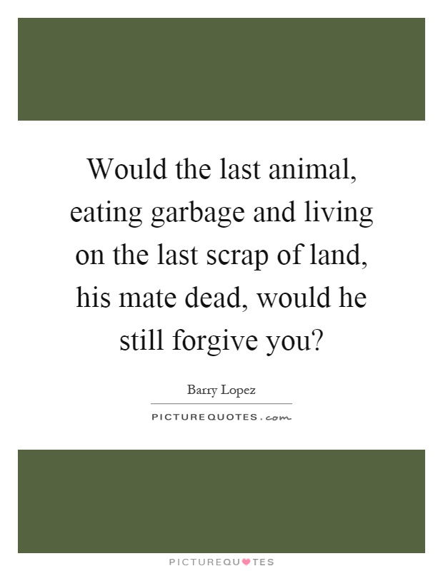 Would the last animal, eating garbage and living on the last scrap of land, his mate dead, would he still forgive you? Picture Quote #1