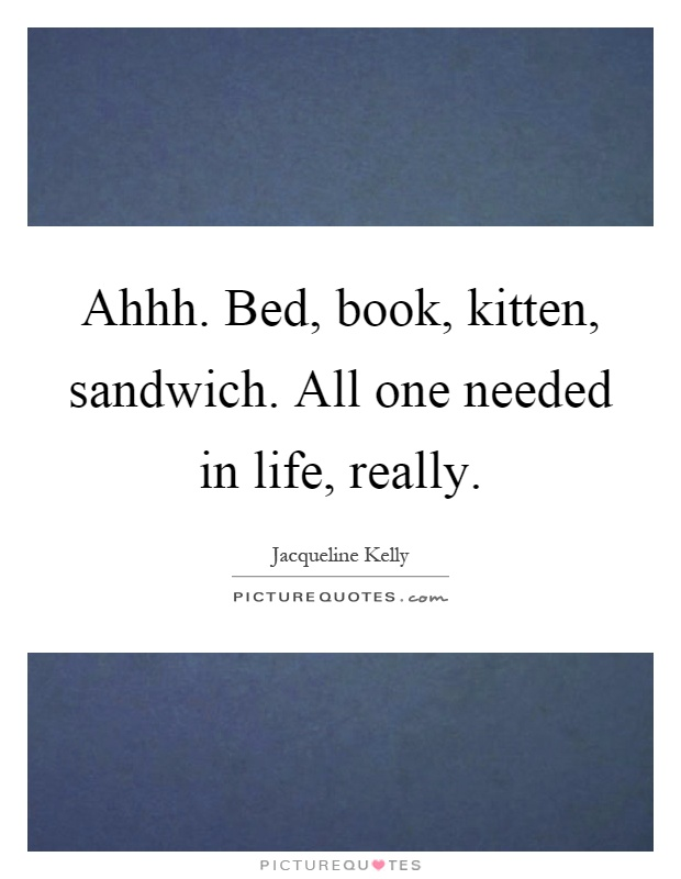 Ahhh. Bed, book, kitten, sandwich. All one needed in life, really Picture Quote #1