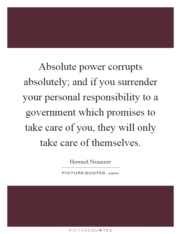 Absolute power corrupts absolutely; and if you surrender your personal responsibility to a government which promises to take care of you, they will only take care of themselves Picture Quote #1