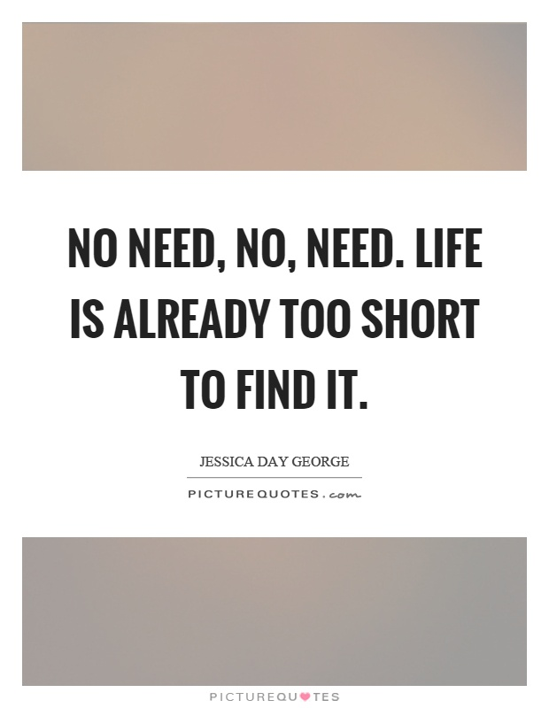 No need, no, need. Life is already too short to find it Picture Quote #1