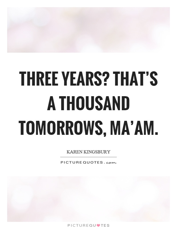 Three years? That's a thousand tomorrows, ma'am Picture Quote #1