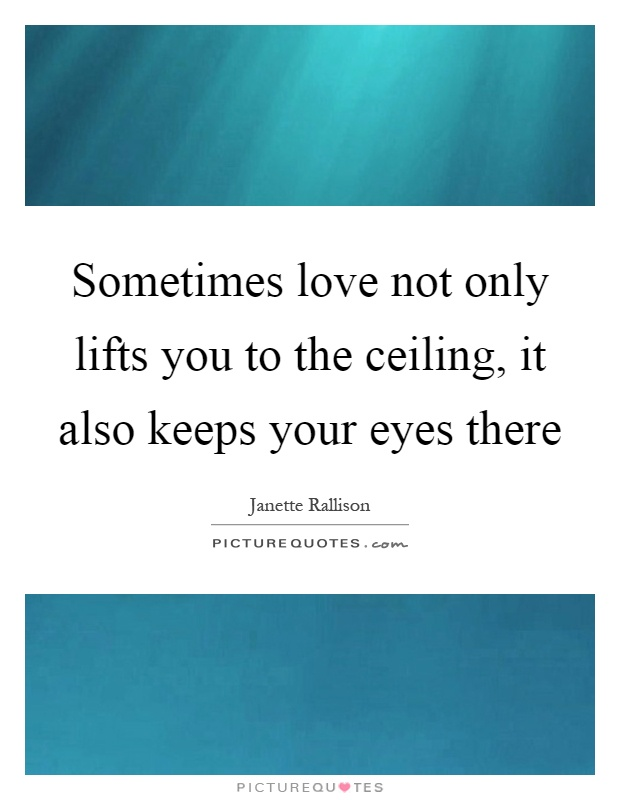Sometimes love not only lifts you to the ceiling, it also keeps your eyes there Picture Quote #1