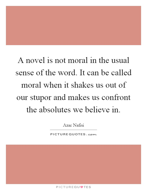 A novel is not moral in the usual sense of the word. It can be called moral when it shakes us out of our stupor and makes us confront the absolutes we believe in Picture Quote #1