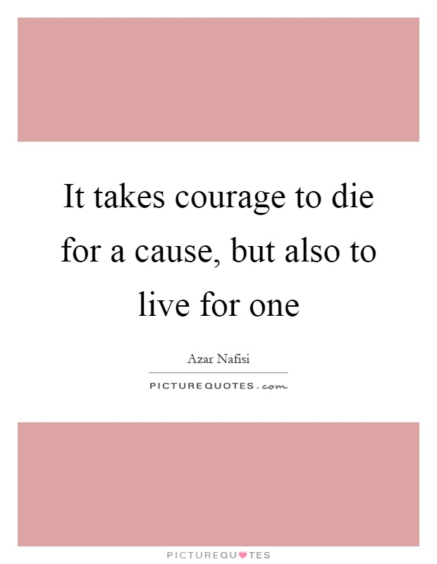 It takes courage to die for a cause, but also to live for one Picture Quote #1
